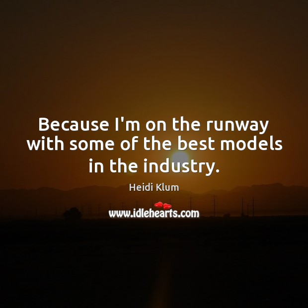 Because I'm on the runway with some of the best models in the industry. Image