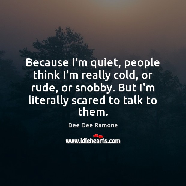 Because I'm quiet, people think I'm really cold, or rude, or snobby. Dee Dee Ramone Picture Quote