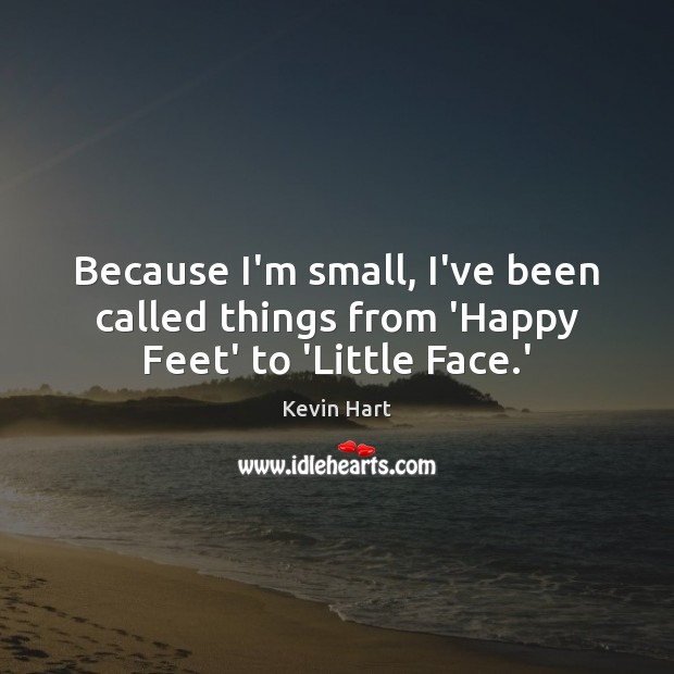 Because I'm small, I've been called things from 'Happy Feet' to 'Little Face.' Kevin Hart Picture Quote
