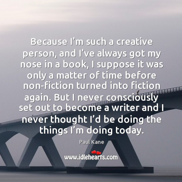 Because I'm such a creative person, and I've always got my nose in a book Paul Kane Picture Quote
