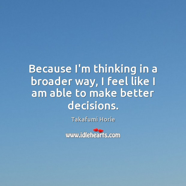Because I'm thinking in a broader way, I feel like I am able to make better decisions. Image