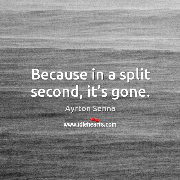 Because in a split second, it's gone. Ayrton Senna Picture Quote