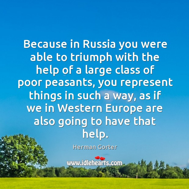 Because in russia you were able to triumph with the help of a large class of poor peasants Herman Gorter Picture Quote