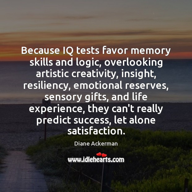 Because IQ tests favor memory skills and logic, overlooking artistic creativity, insight, Image