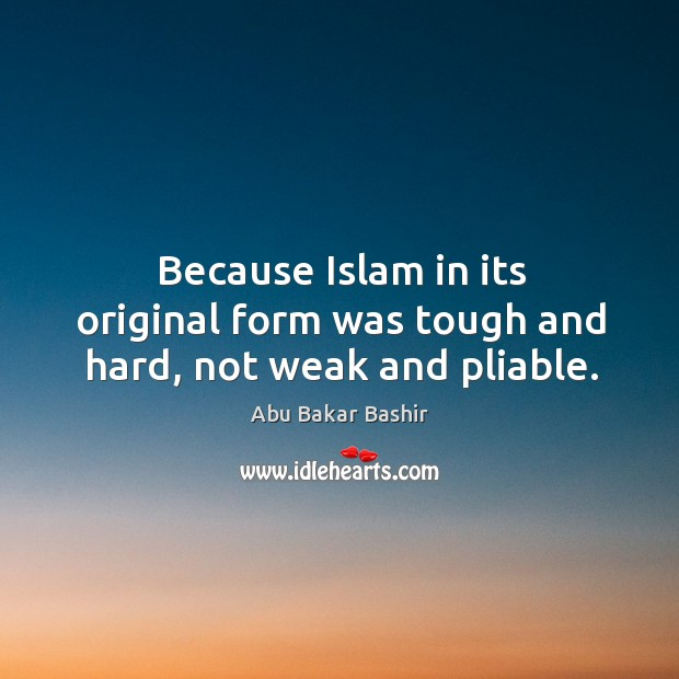Image, Because islam in its original form was tough and hard, not weak and pliable.