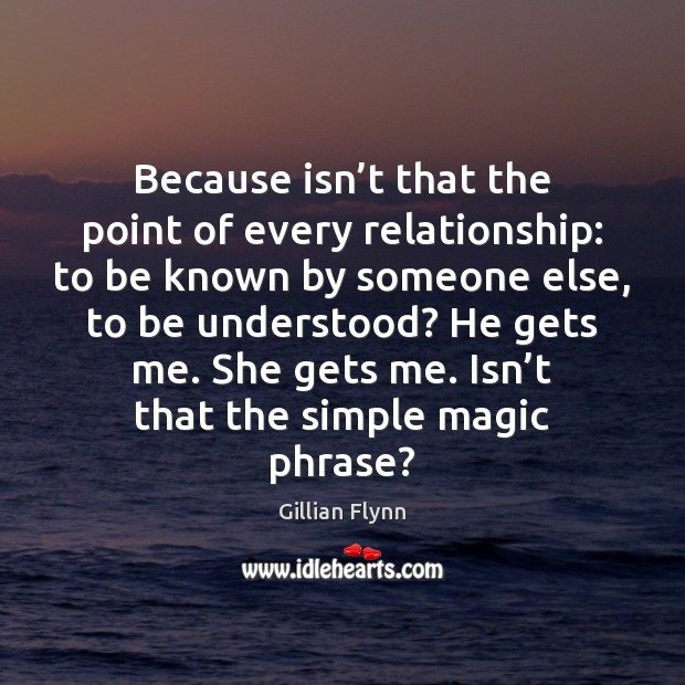 Because isn't that the point of every relationship: to be known Gillian Flynn Picture Quote