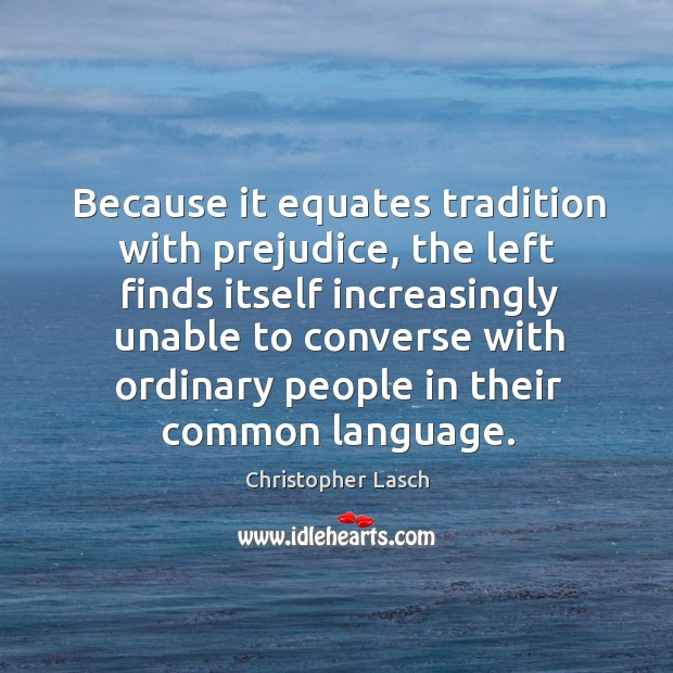 Because it equates tradition with prejudice Christopher Lasch Picture Quote