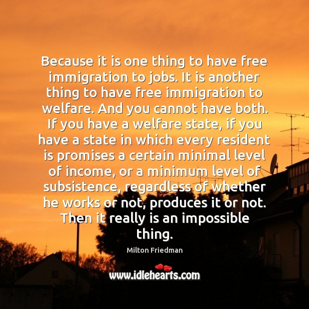 Because it is one thing to have free immigration to jobs. It Milton Friedman Picture Quote