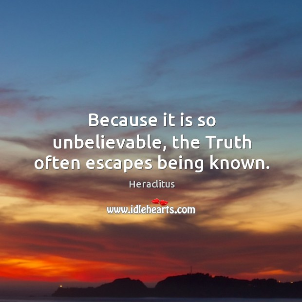 Because it is so unbelievable, the Truth often escapes being known. Image