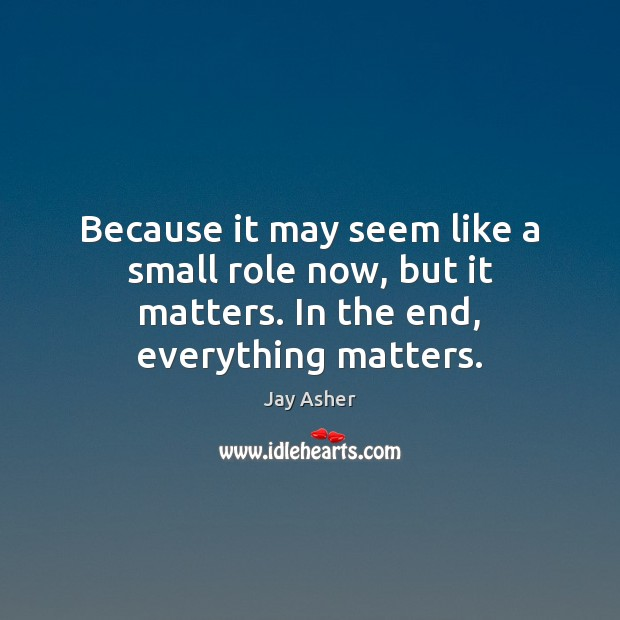 Because it may seem like a small role now, but it matters. In the end, everything matters. Jay Asher Picture Quote