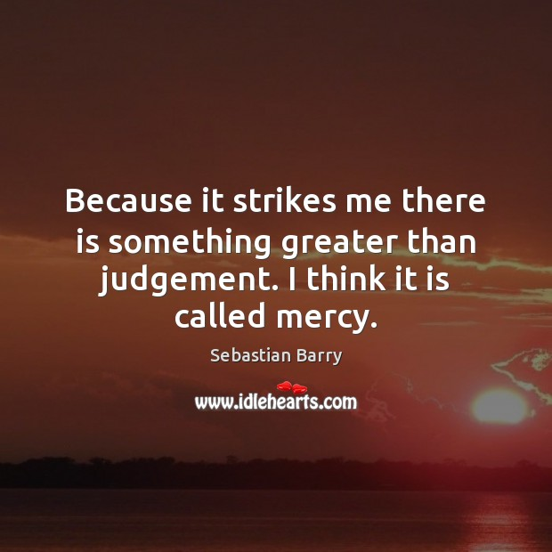 Because it strikes me there is something greater than judgement. I think Sebastian Barry Picture Quote