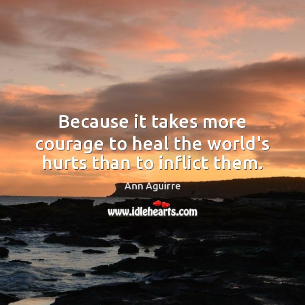 Because it takes more courage to heal the world's hurts than to inflict them. Image
