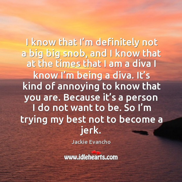 Because it's a person I do not want to be. So I'm trying my best not to become a jerk. Image