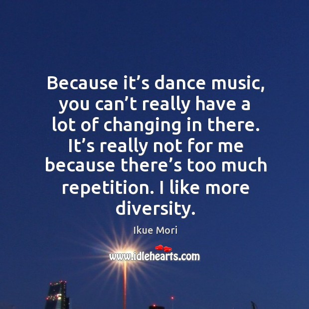 Because it's dance music, you can't really have a lot of changing in there. Ikue Mori Picture Quote