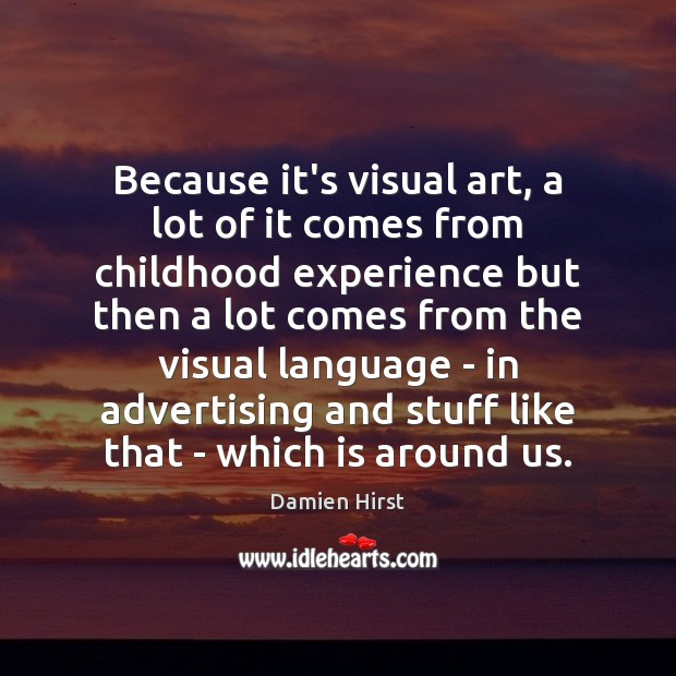 Because it's visual art, a lot of it comes from childhood experience Damien Hirst Picture Quote