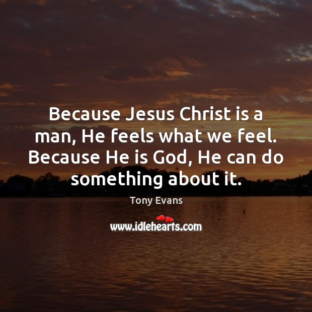 Because Jesus Christ is a man, He feels what we feel. Because Tony Evans Picture Quote
