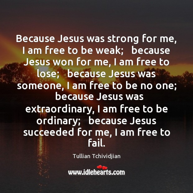 Because Jesus was strong for me, I am free to be weak; Tullian Tchividjian Picture Quote