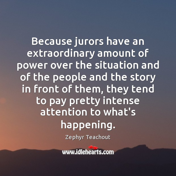 Because jurors have an extraordinary amount of power over the situation and Zephyr Teachout Picture Quote