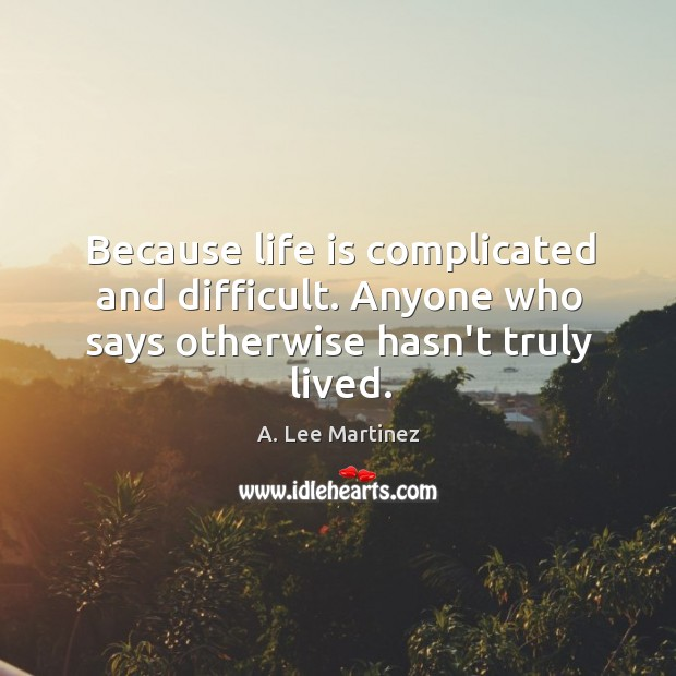 Image, Because life is complicated and difficult. Anyone who says otherwise hasn't truly lived.
