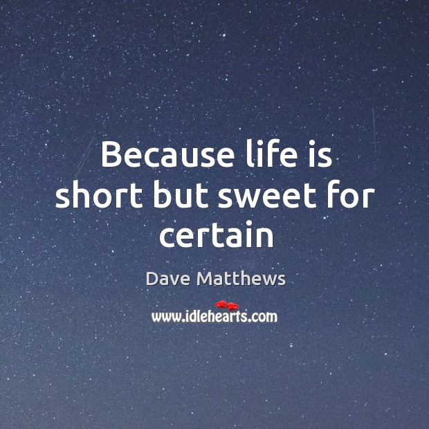 Because life is short but sweet for certain Image