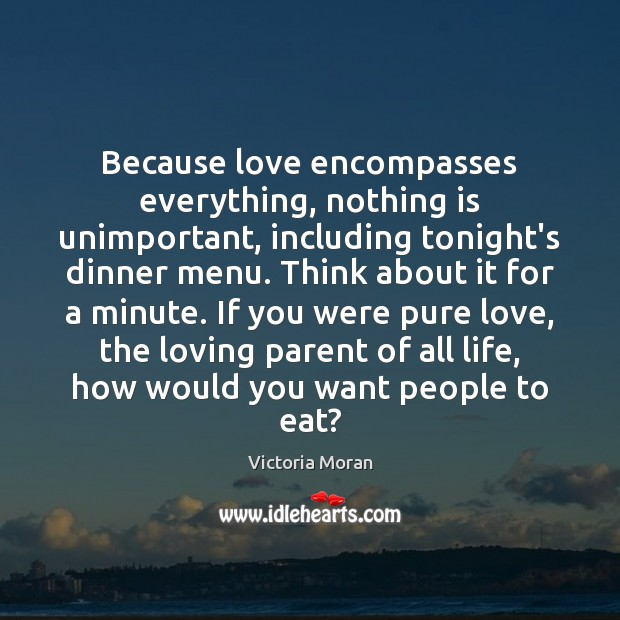 Because love encompasses everything, nothing is unimportant, including tonight's dinner menu. Think Image