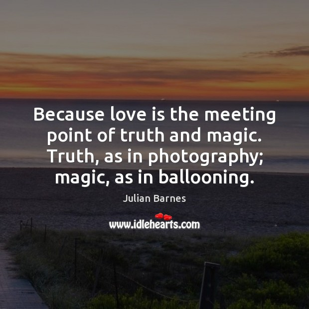Because love is the meeting point of truth and magic. Truth, as Image
