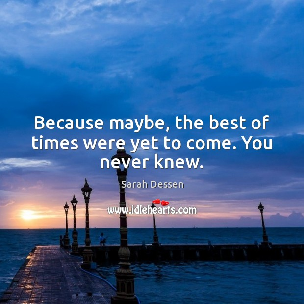 Because maybe, the best of times were yet to come. You never knew. Image