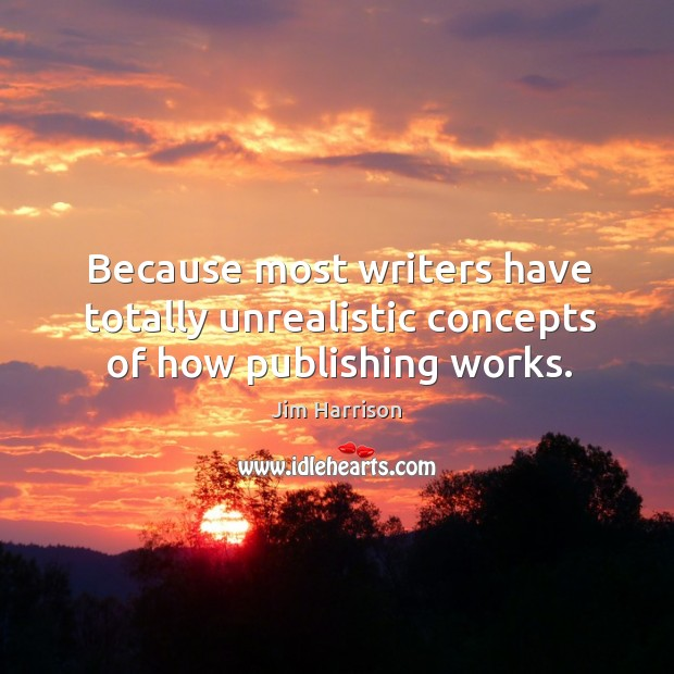 Because most writers have totally unrealistic concepts of how publishing works. Image