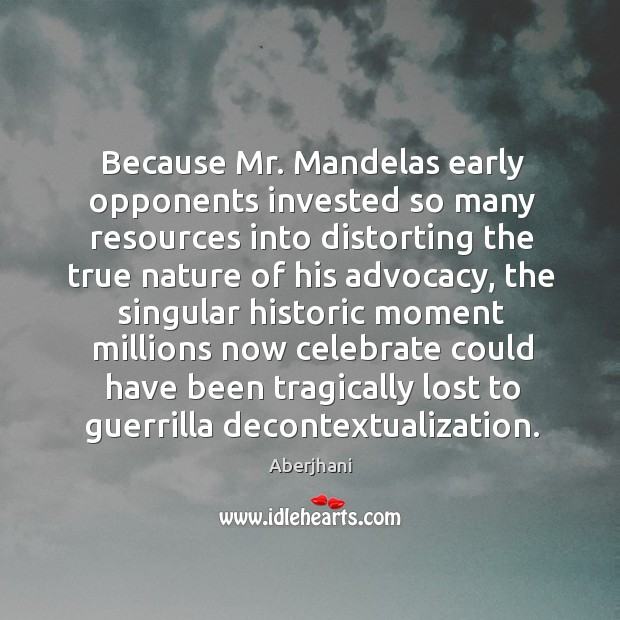 Image, Because Mr. Mandelas early opponents invested so many resources into distorting the