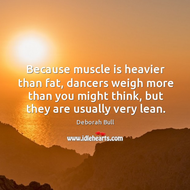 Because muscle is heavier than fat, dancers weigh more than you might think, but they are usually very lean. Deborah Bull Picture Quote