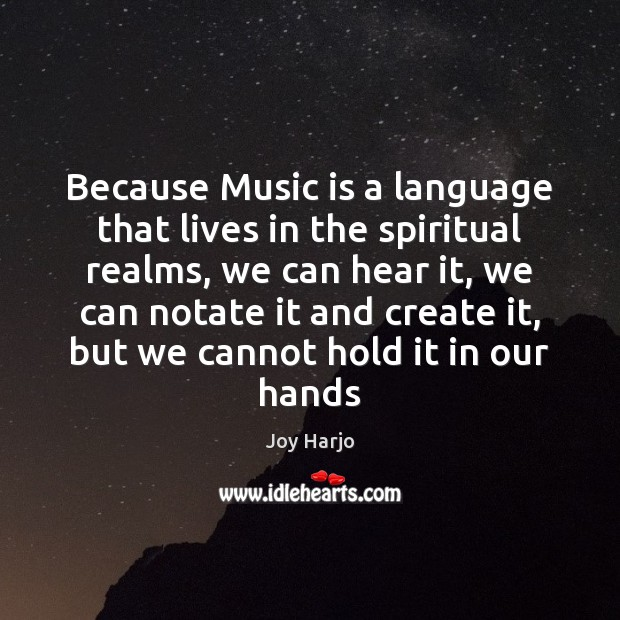 Joy Harjo Picture Quote image saying: Because Music is a language that lives in the spiritual realms, we