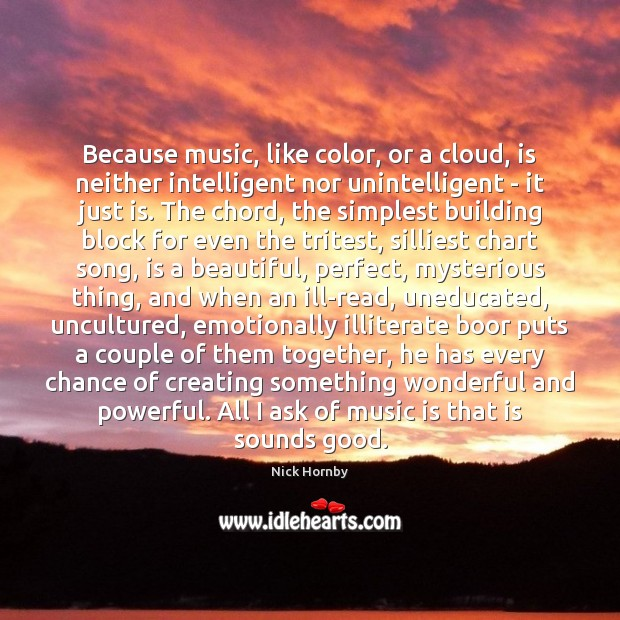 Because music, like color, or a cloud, is neither intelligent nor unintelligent Nick Hornby Picture Quote