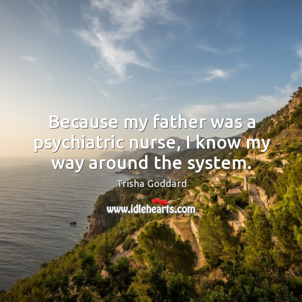 Because my father was a psychiatric nurse, I know my way around the system. Image