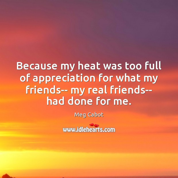 Because my heat was too full of appreciation for what my friends– Meg Cabot Picture Quote
