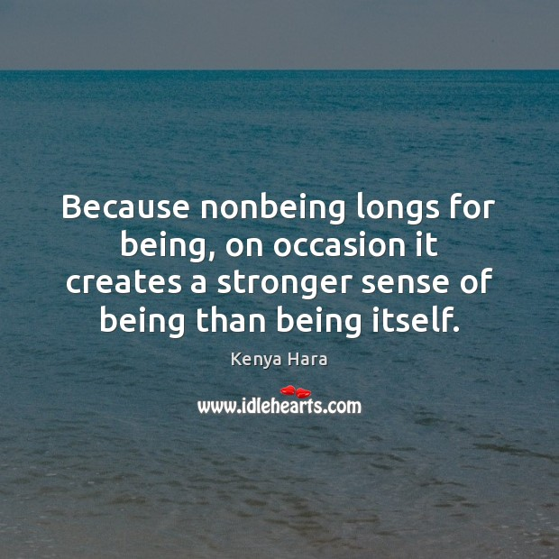 Because nonbeing longs for being, on occasion it creates a stronger sense Image