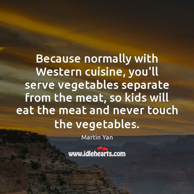 Because normally with Western cuisine, you'll serve vegetables separate from the meat, Serve Quotes Image