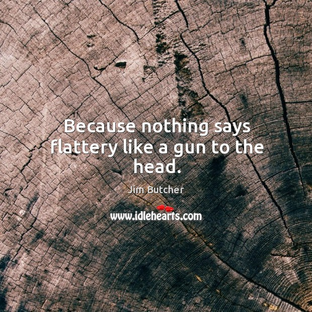 Because nothing says flattery like a gun to the head. Image