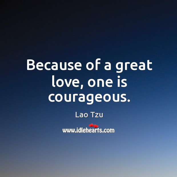 Image, Because of a great love, one is courageous.