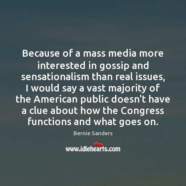 Because of a mass media more interested in gossip and sensationalism than Bernie Sanders Picture Quote