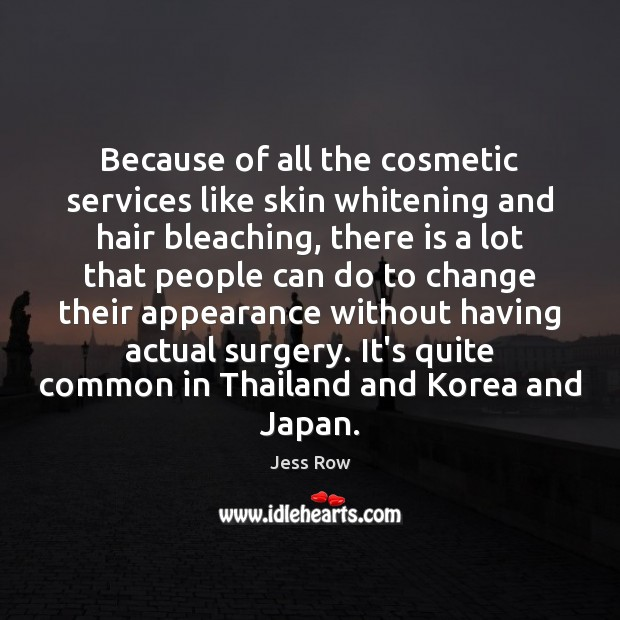 Because of all the cosmetic services like skin whitening and hair bleaching, Jess Row Picture Quote