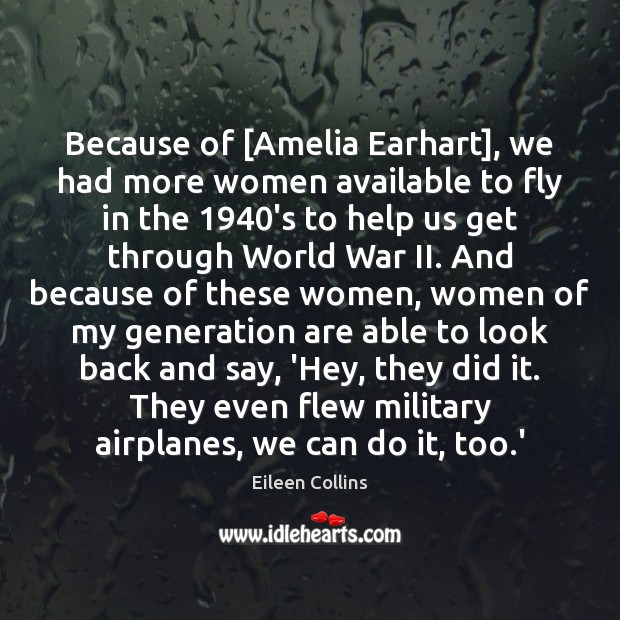 Because of [Amelia Earhart], we had more women available to fly in Image