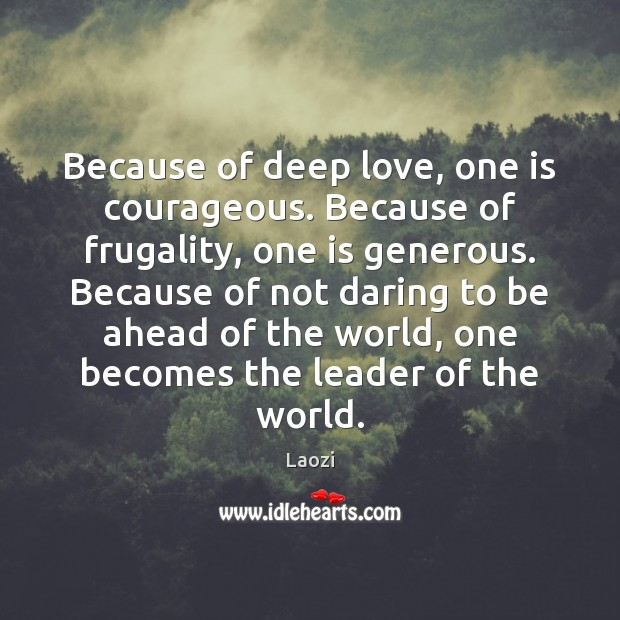 Image, Because of deep love, one is courageous. Because of frugality, one is