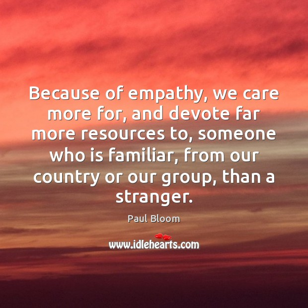 Because of empathy, we care more for, and devote far more resources Image