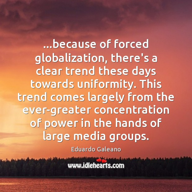 …because of forced globalization, there's a clear trend these days towards uniformity. Eduardo Galeano Picture Quote