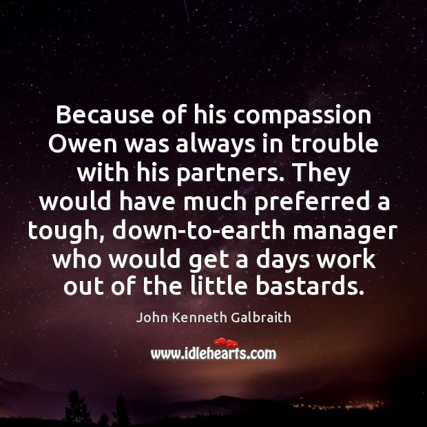 Because of his compassion Owen was always in trouble with his partners. John Kenneth Galbraith Picture Quote
