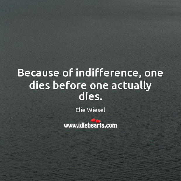 Because of indifference, one dies before one actually dies. Image