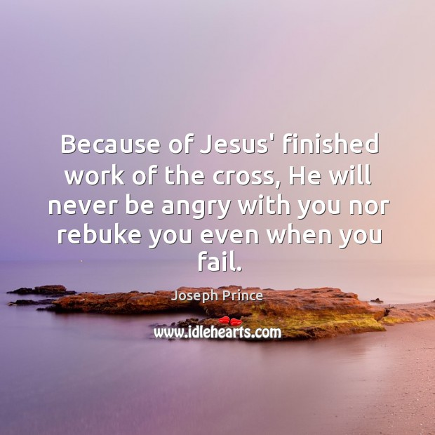Because of Jesus' finished work of the cross, He will never be Joseph Prince Picture Quote