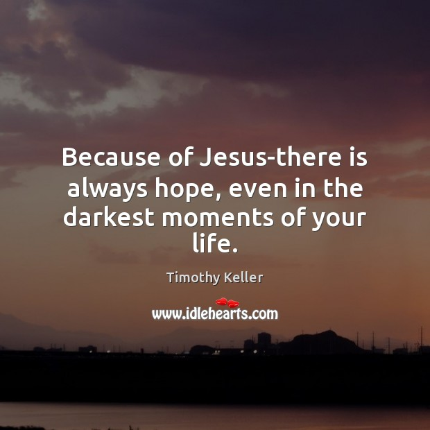Because of Jesus-there is always hope, even in the darkest moments of your life. Image