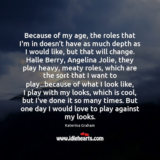 Because of my age, the roles that I'm in doesn't have as Image
