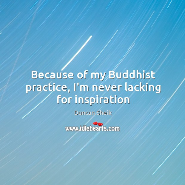 Because of my Buddhist practice, I'm never lacking for inspiration Duncan Sheik Picture Quote
